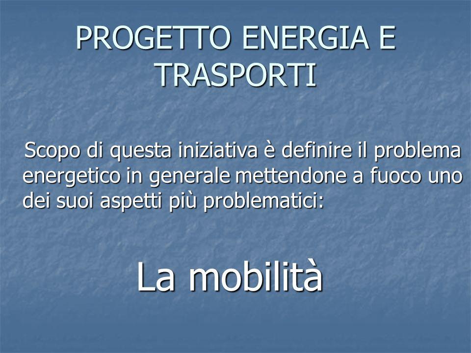 PROGETTO ENERGIA E TRASPORTI Scopo di questa iniziativa è definire il problema energetico in generale mettendone a fuoco uno dei suoi aspetti più prob