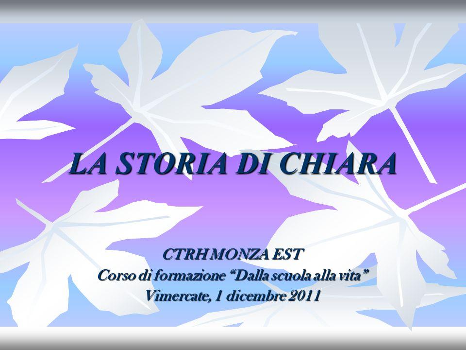 LA STORIA DI CHIARA CTRH MONZA EST Corso di formazione Dalla scuola alla vita Vimercate, 1 dicembre 2011