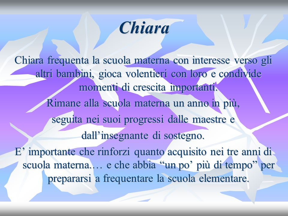 Chiara Chiara frequenta la scuola materna con interesse verso gli altri bambini, gioca volentieri con loro e condivide momenti di crescita importanti.