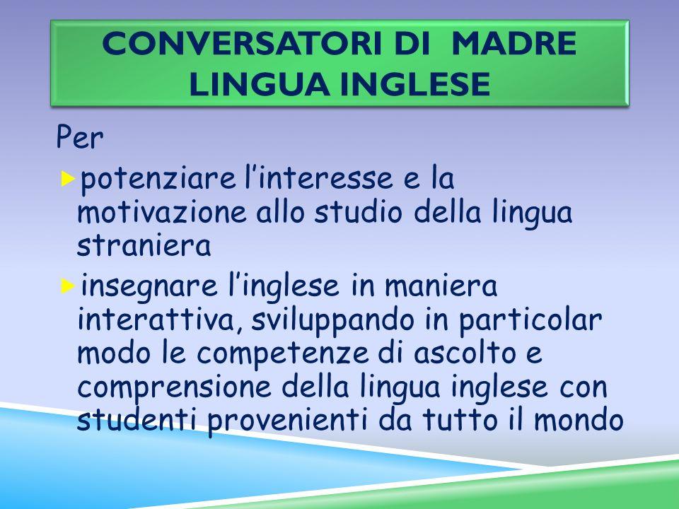 CONVERSATORI DI MADRE LINGUA INGLESE Per potenziare linteresse e la motivazione allo studio della lingua straniera insegnare linglese in maniera inter