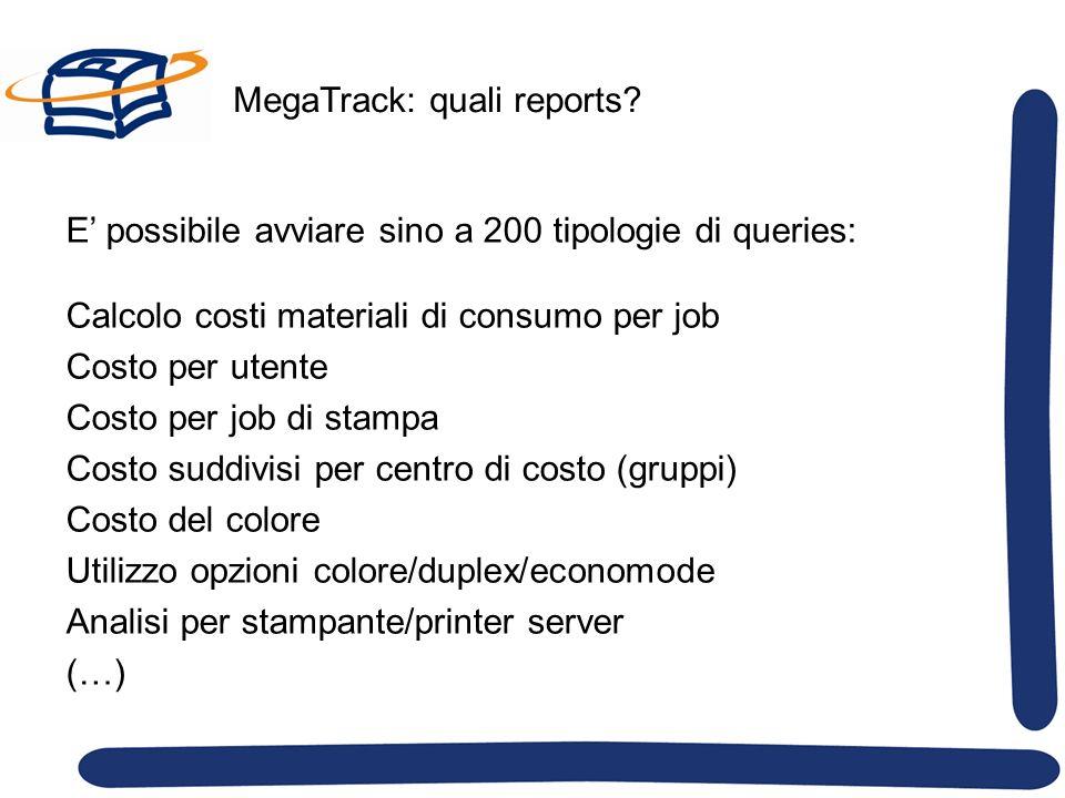 MegaTrack: quali reports? E possibile avviare sino a 200 tipologie di queries: Calcolo costi materiali di consumo per job Costo per utente Costo per j