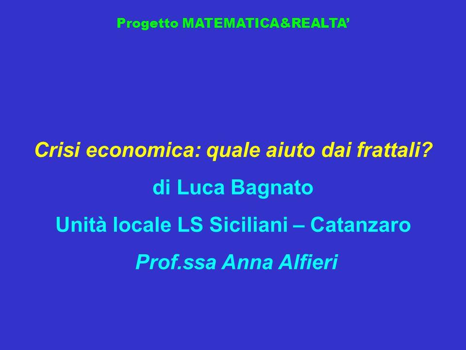 Progetto MATEMATICA&REALTA Crisi economica: quale aiuto dai frattali? di Luca Bagnato Unità locale LS Siciliani – Catanzaro Prof.ssa Anna Alfieri