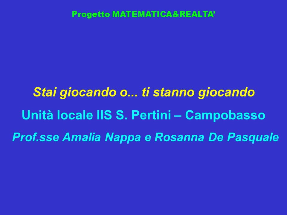 Progetto MATEMATICA&REALTA Stai giocando o... ti stanno giocando Unità locale IIS S. Pertini – Campobasso Prof.sse Amalia Nappa e Rosanna De Pasquale