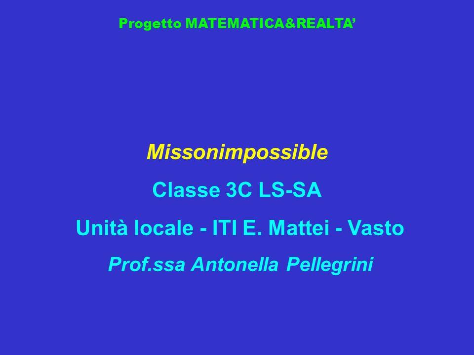 Progetto MATEMATICA&REALTA Missonimpossible Classe 3C LS-SA Unità locale - ITI E. Mattei - Vasto Prof.ssa Antonella Pellegrini