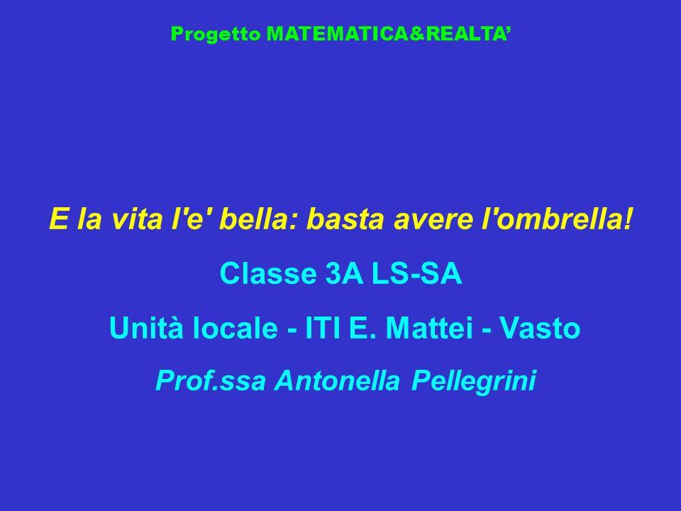 Progetto MATEMATICA&REALTA E la vita l'e' bella: basta avere l'ombrella! Classe 3A LS-SA Unità locale - ITI E. Mattei - Vasto Prof.ssa Antonella Pelle