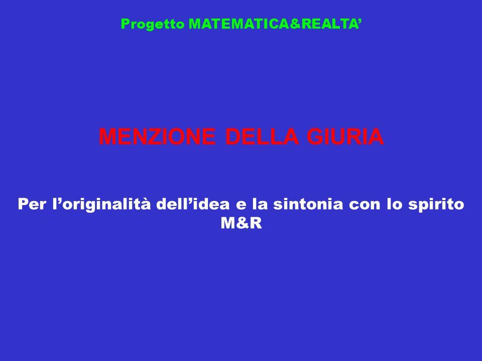 Progetto MATEMATICA&REALTA MENZIONE DELLA GIURIA Per loriginalità dellidea e la sintonia con lo spirito M&R
