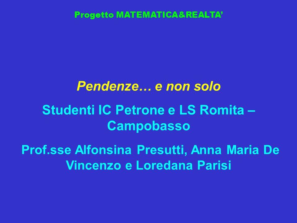 Progetto MATEMATICA&REALTA Pendenze… e non solo Studenti IC Petrone e LS Romita – Campobasso Prof.sse Alfonsina Presutti, Anna Maria De Vincenzo e Lor