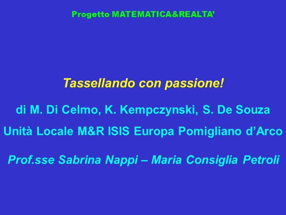 Progetto MATEMATICA&REALTA Tassellando con passione! di M. Di Celmo, K. Kempczynski, S. De Souza Unità Locale M&R ISIS Europa Pomigliano dArco Prof.ss