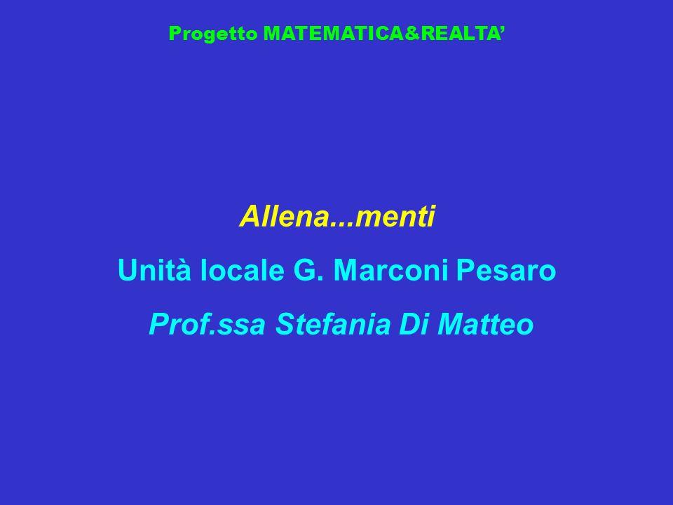 Progetto MATEMATICA&REALTA Allena...menti Unità locale G. Marconi Pesaro Prof.ssa Stefania Di Matteo