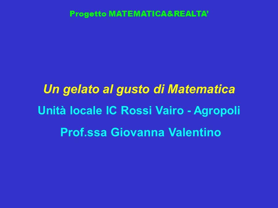 Progetto MATEMATICA&REALTA Un gelato al gusto di Matematica Unità locale IC Rossi Vairo - Agropoli Prof.ssa Giovanna Valentino