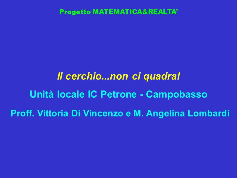 Progetto MATEMATICA&REALTA Il cerchio...non ci quadra! Unità locale IC Petrone - Campobasso Proff. Vittoria Di Vincenzo e M. Angelina Lombardi