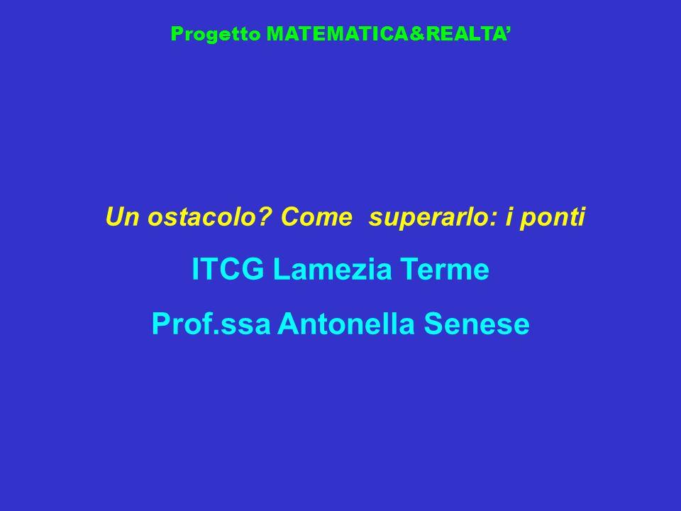 Progetto MATEMATICA&REALTA Un ostacolo? Come superarlo: i ponti ITCG Lamezia Terme Prof.ssa Antonella Senese