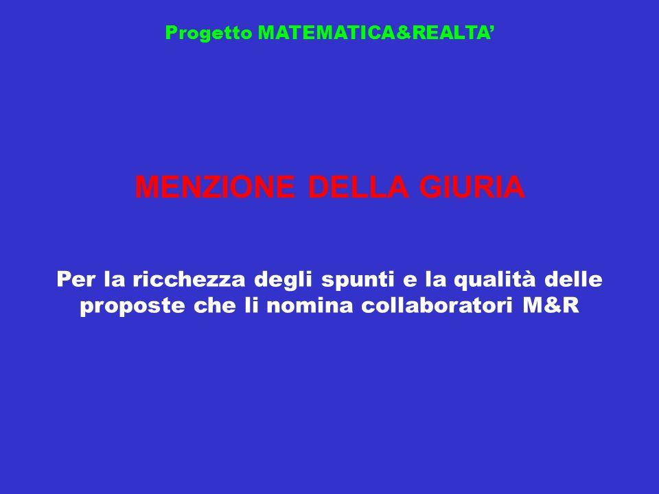 Progetto MATEMATICA&REALTA MENZIONE DELLA GIURIA Per la ricchezza degli spunti e la qualità delle proposte che li nomina collaboratori M&R