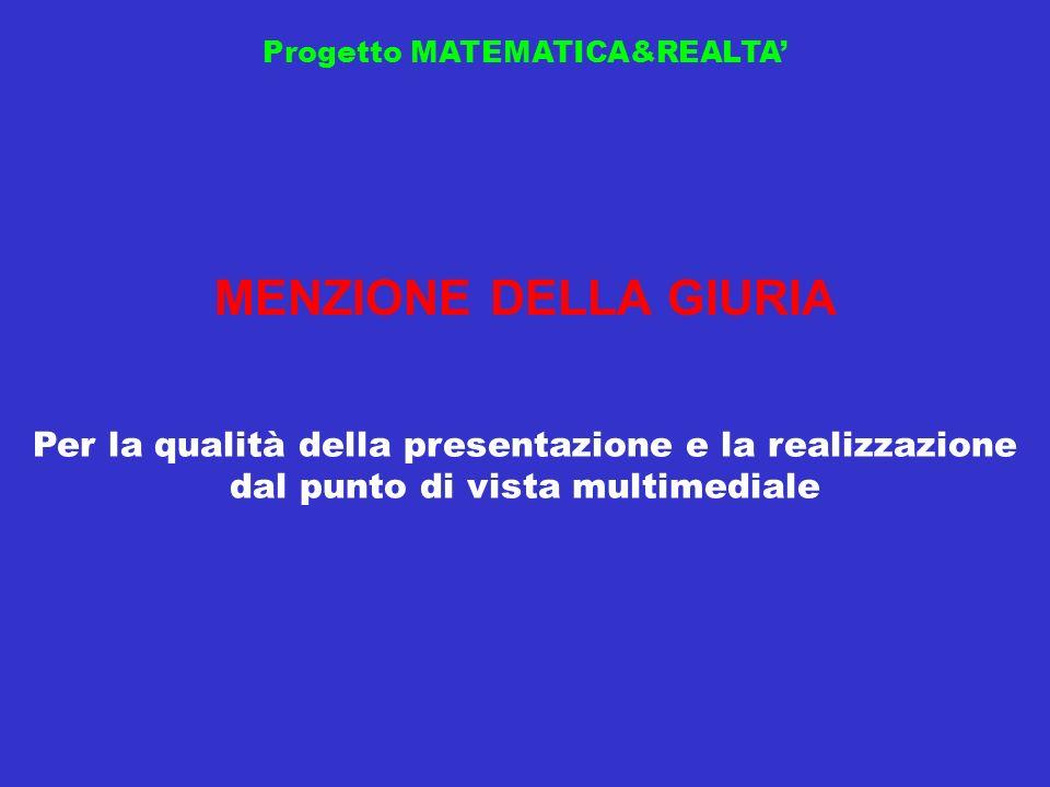Progetto MATEMATICA&REALTA MENZIONE DELLA GIURIA Per la qualità della presentazione e la realizzazione dal punto di vista multimediale
