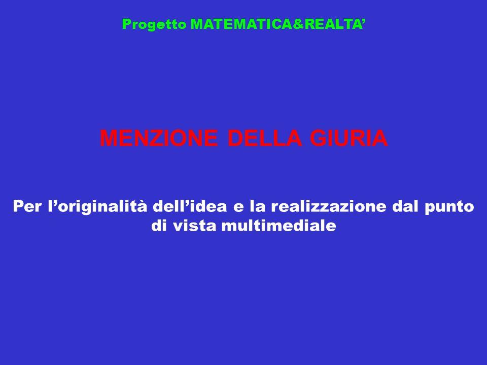 Progetto MATEMATICA&REALTA MENZIONE DELLA GIURIA Per loriginalità dellidea e la realizzazione dal punto di vista multimediale