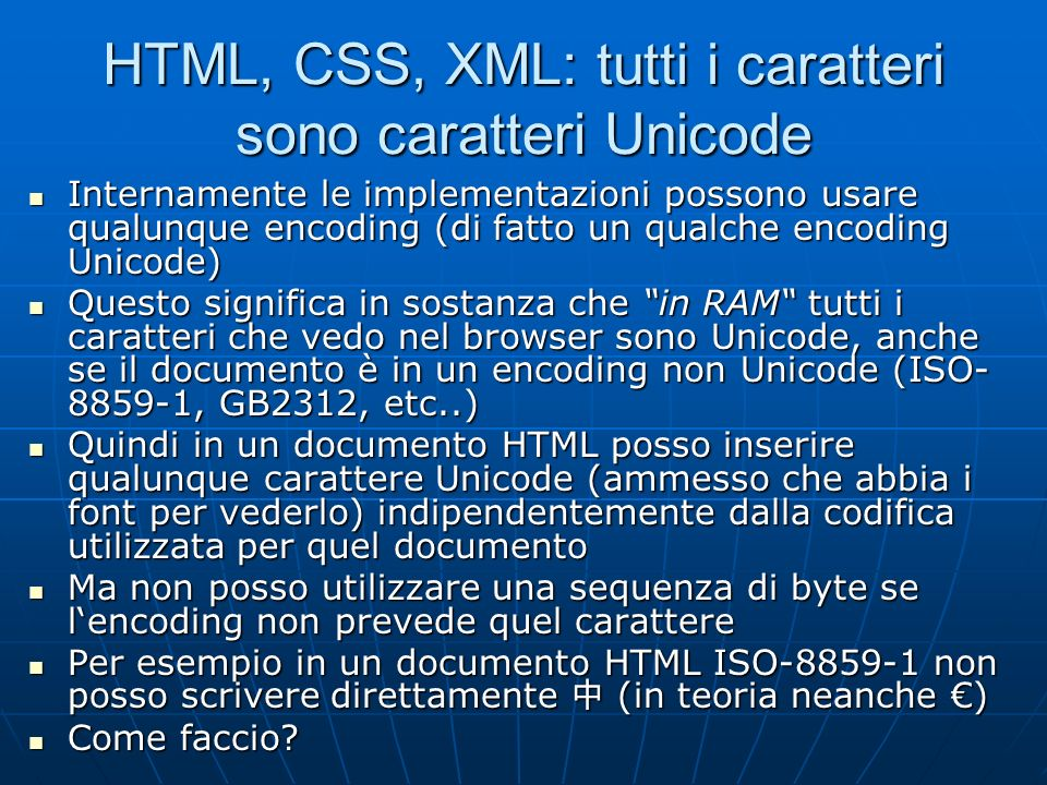 HTML, CSS, XML: tutti i caratteri sono caratteri Unicode Internamente le implementazioni possono usare qualunque encoding (di fatto un qualche encodin