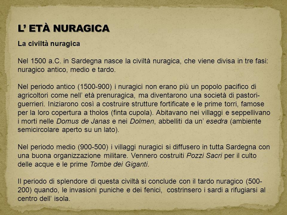 La civiltà nuragica Nel 1500 a.C. in Sardegna nasce la civiltà nuragica, che viene divisa in tre fasi: nuragico antico, medio e tardo. Nel periodo ant