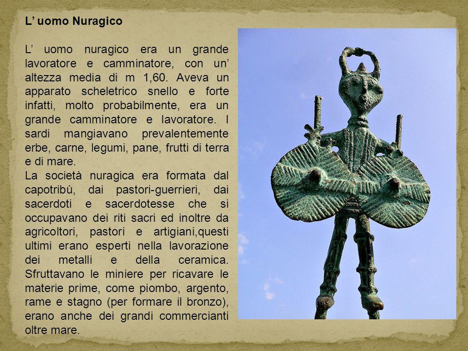 L uomo Nuragico L uomo nuragico era un grande lavoratore e camminatore, con un altezza media di m 1,60. Aveva un apparato scheletrico snello e forte i