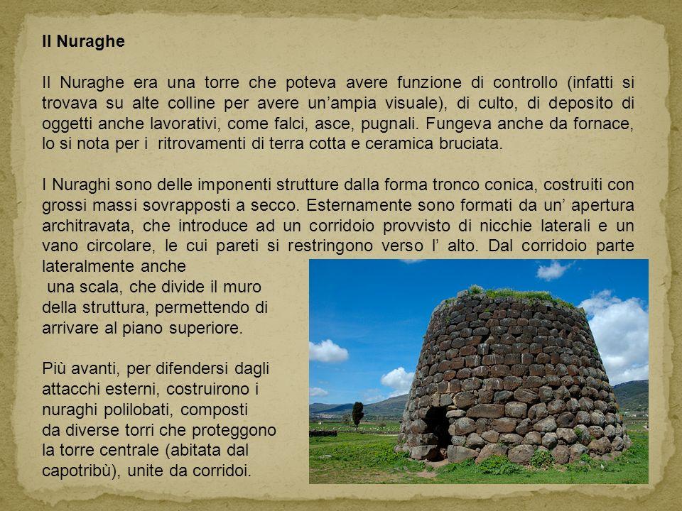 Il Nuraghe Il Nuraghe era una torre che poteva avere funzione di controllo (infatti si trovava su alte colline per avere unampia visuale), di culto, di deposito di oggetti anche lavorativi, come falci, asce, pugnali.