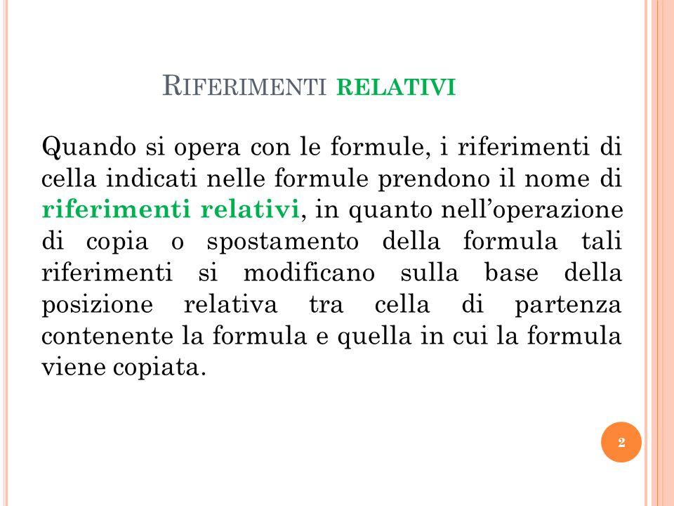 R IFERIMENTI RELATIVI Quando si opera con le formule, i riferimenti di cella indicati nelle formule prendono il nome di riferimenti relativi, in quant