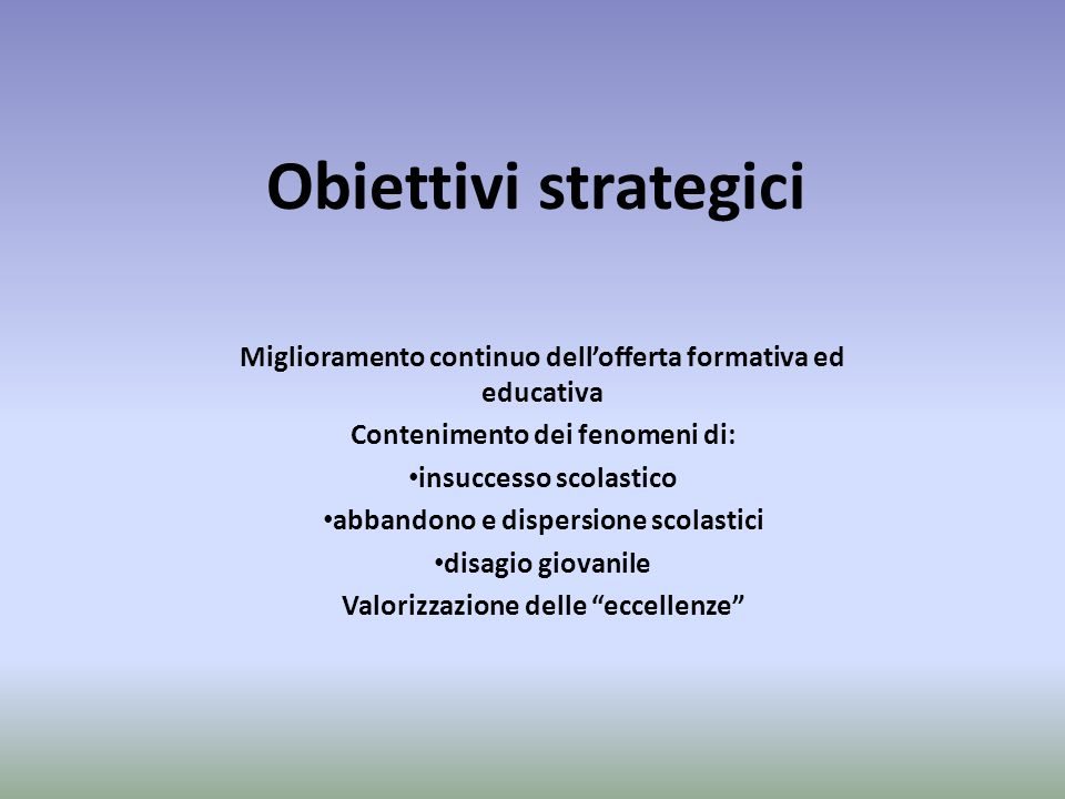 Obiettivi strategici Miglioramento continuo dellofferta formativa ed educativa Contenimento dei fenomeni di: insuccesso scolastico abbandono e dispersione scolastici disagio giovanile Valorizzazione delle eccellenze