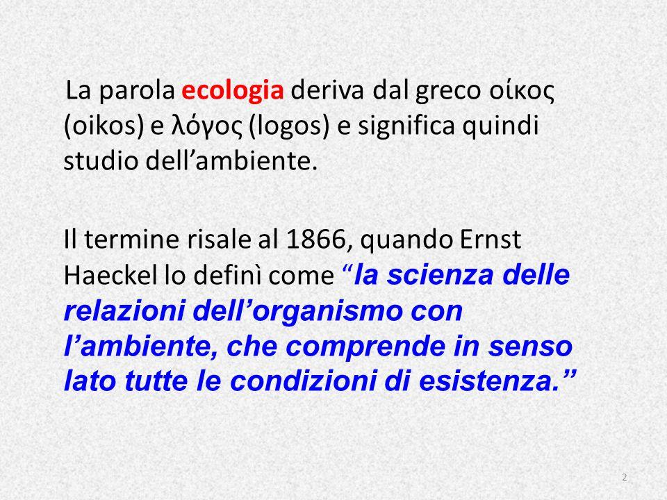 La parola ecologia deriva dal greco οίκος (oikos) e λόγος (logos) e significa quindi studio dellambiente. Il termine risale al 1866, quando Ernst Haec