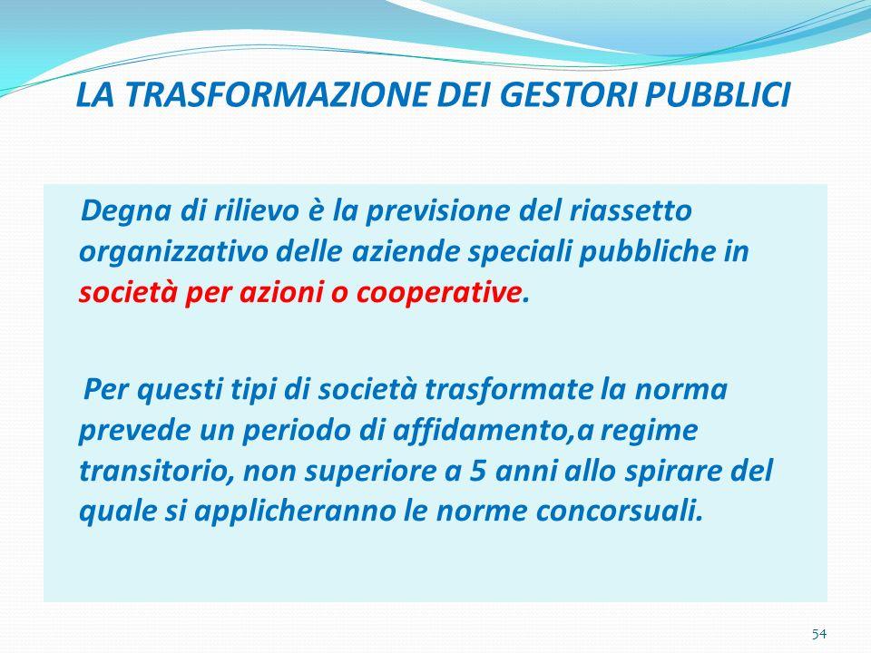 LA TRASFORMAZIONE DEI GESTORI PUBBLICI Degna di rilievo è la previsione del riassetto organizzativo delle aziende speciali pubbliche in società per az