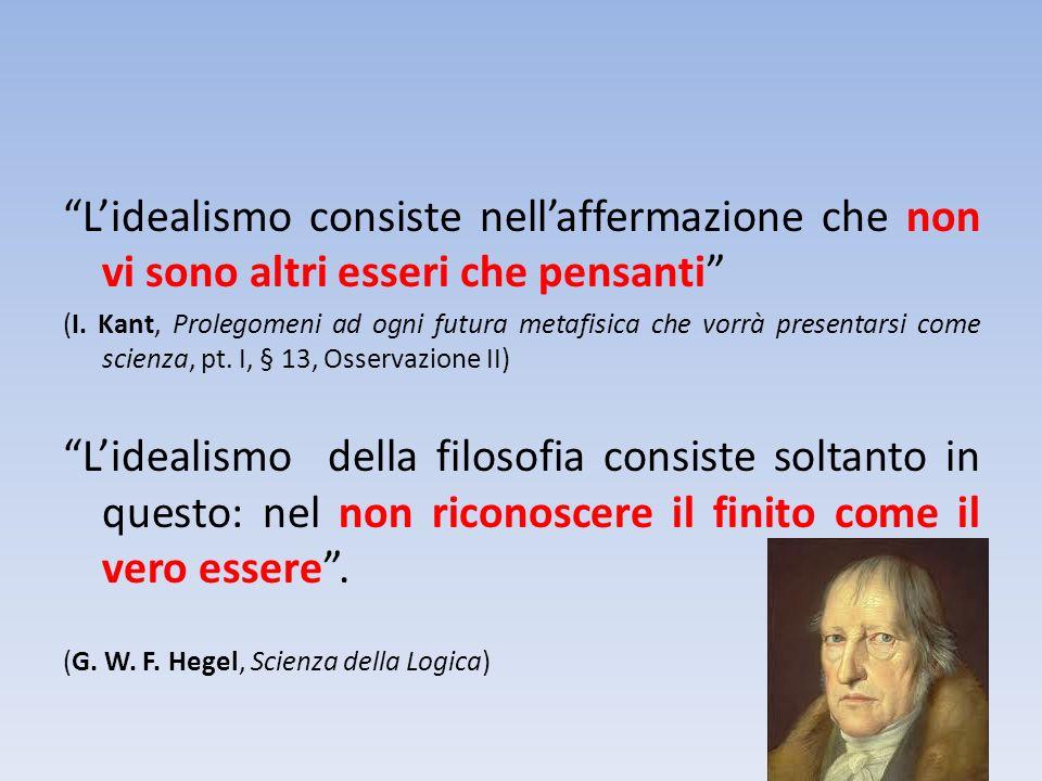 Lidealismo consiste nellaffermazione che non vi sono altri esseri che pensanti (I. Kant, Prolegomeni ad ogni futura metafisica che vorrà presentarsi c