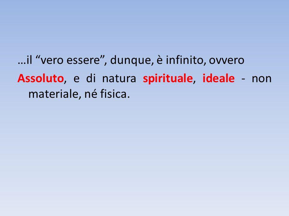 …il vero essere, dunque, è infinito, ovvero Assoluto, e di natura spirituale, ideale - non materiale, né fisica.