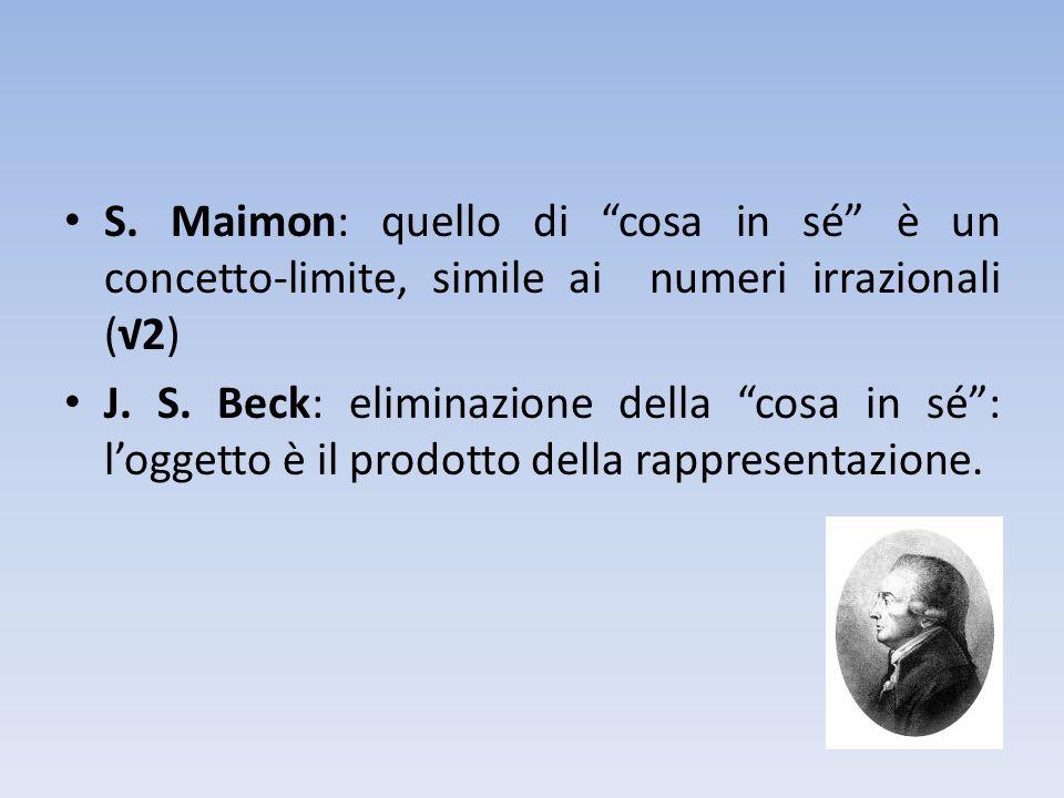 S. Maimon: quello di cosa in sé è un concetto-limite, simile ai numeri irrazionali (2) J. S. Beck: eliminazione della cosa in sé: loggetto è il prodot