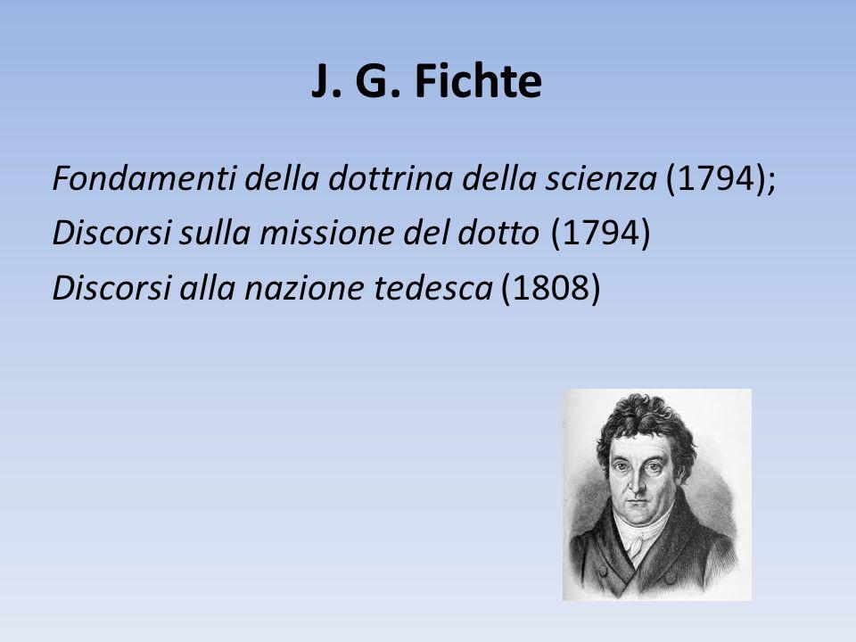 J. G. Fichte Fondamenti della dottrina della scienza (1794); Discorsi sulla missione del dotto (1794) Discorsi alla nazione tedesca (1808)