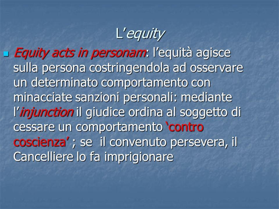 Lequity Equity acts in personam: lequità agisce sulla persona costringendola ad osservare un determinato comportamento con minacciate sanzioni persona
