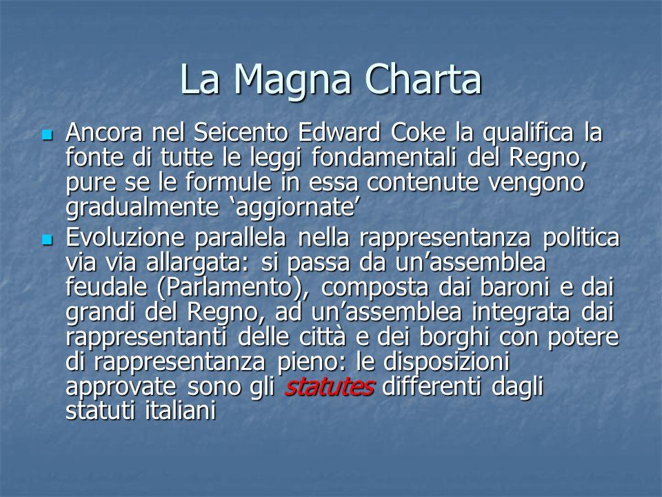 La Magna Charta Ancora nel Seicento Edward Coke la qualifica la fonte di tutte le leggi fondamentali del Regno, pure se le formule in essa contenute v