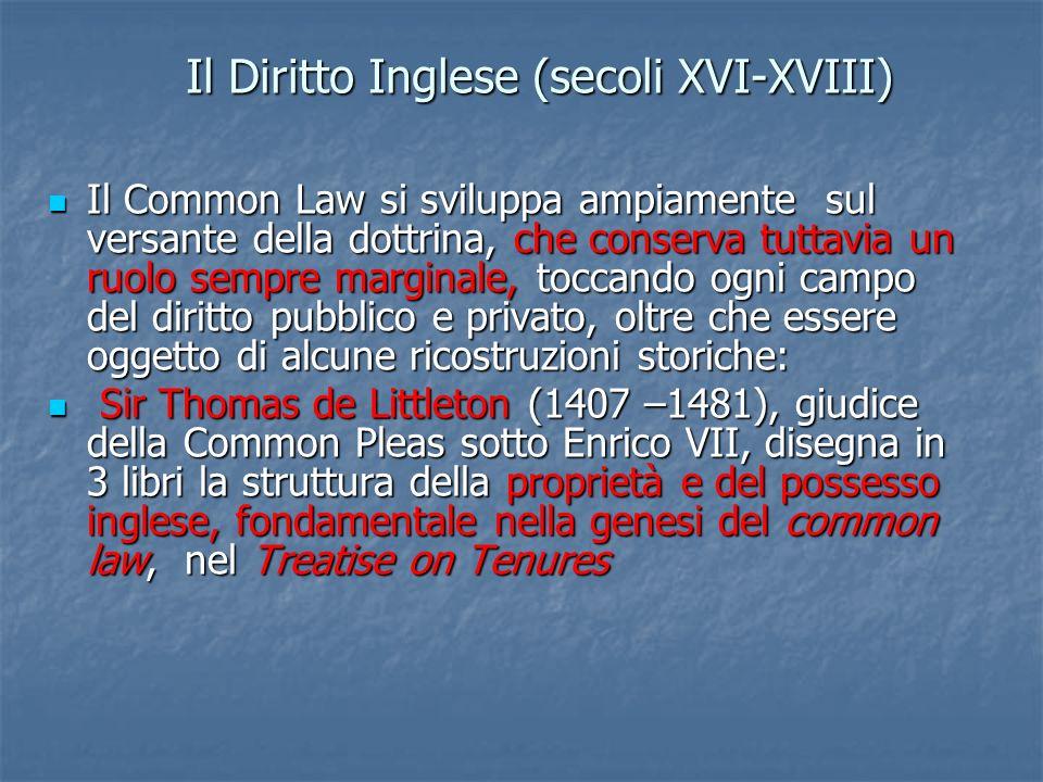 Il Diritto Inglese (secoli XVI-XVIII) Il Common Law si sviluppa ampiamente sul versante della dottrina, che conserva tuttavia un ruolo sempre marginal