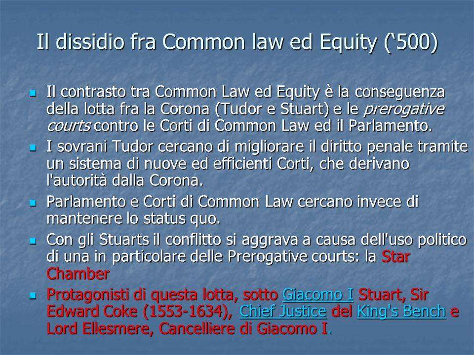 Il dissidio fra Common law ed Equity (500) Il contrasto tra Common Law ed Equity è la conseguenza della lotta fra la Corona (Tudor e Stuart) e le prer