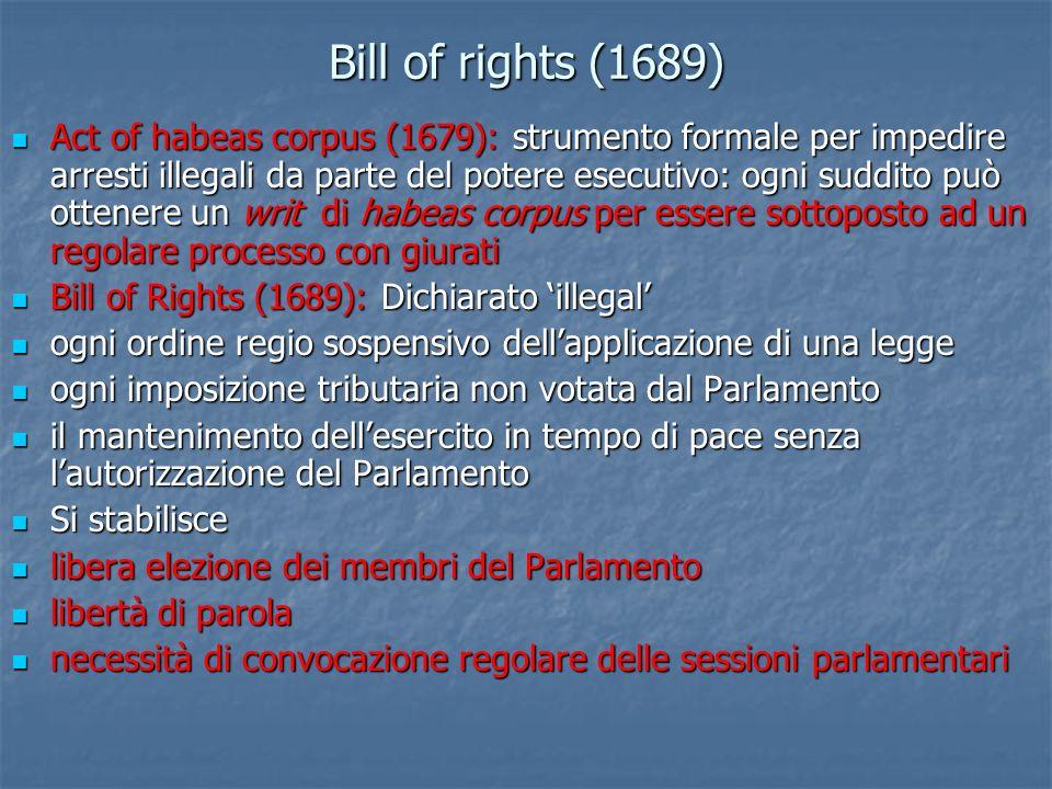 Bill of rights (1689) Act of habeas corpus (1679): strumento formale per impedire arresti illegali da parte del potere esecutivo: ogni suddito può ott