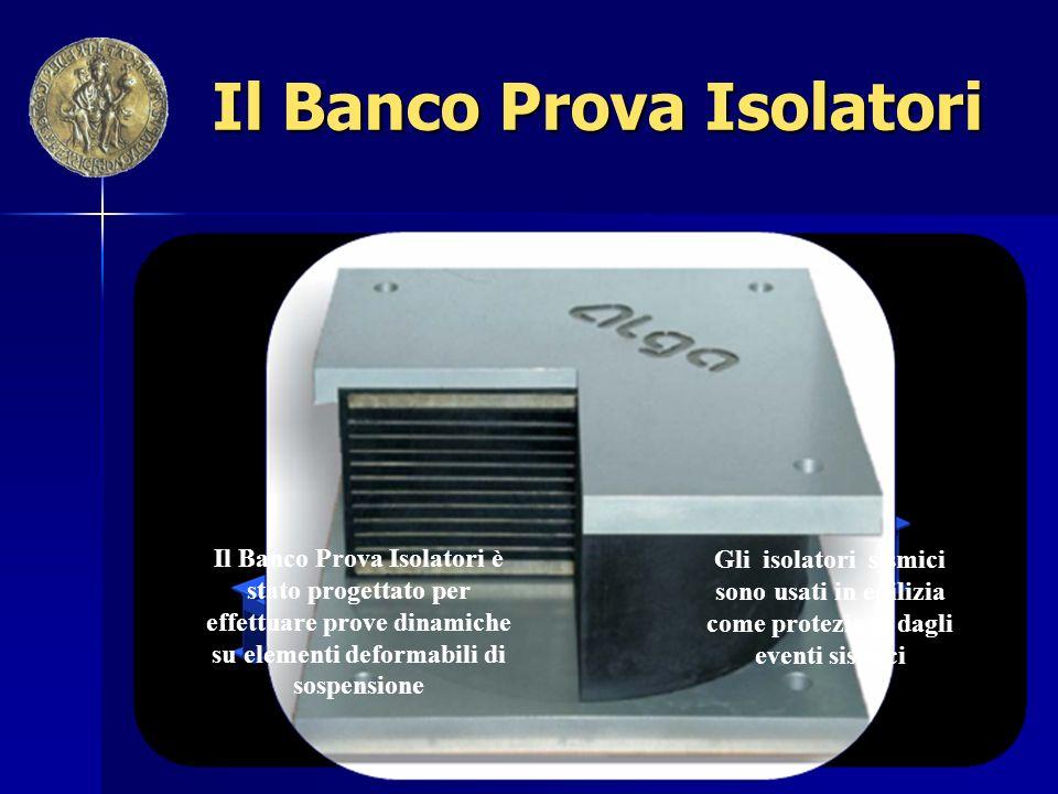 Il Banco Prova Isolatori Il Banco Prova Isolatori è stato progettato per effettuare prove dinamiche su elementi deformabili di sospensione Gli isolatori sismici sono usati in edilizia come protezione dagli eventi sismici