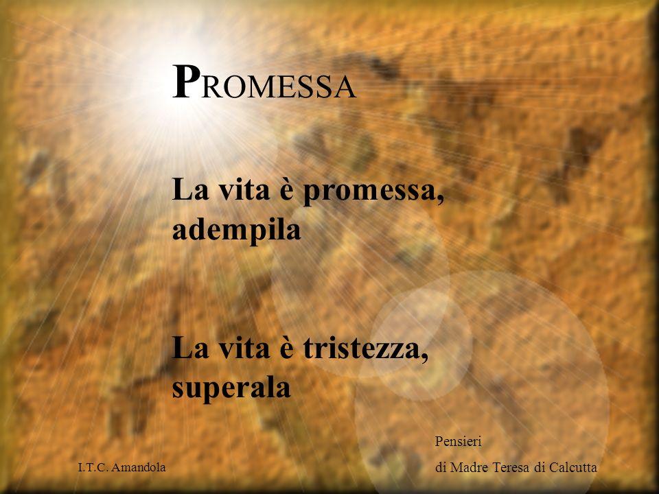 P ROMESSA La vita è promessa, adempila La vita è tristezza, superala Pensieri di Madre Teresa di Calcutta I.T.C.