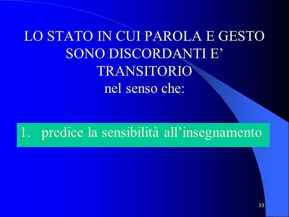 33 LO STATO IN CUI PAROLA E GESTO SONO DISCORDANTI E TRANSITORIO nel senso che: 1. predice la sensibilità allinsegnamento