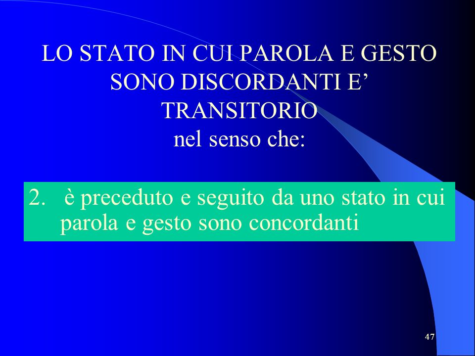 47 LO STATO IN CUI PAROLA E GESTO SONO DISCORDANTI E TRANSITORIO nel senso che: 2. è preceduto e seguito da uno stato in cui parola e gesto sono conco