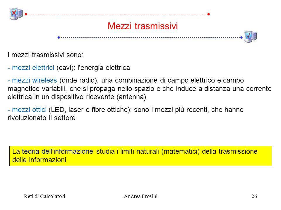 Reti di CalcolatoriAndrea Frosini26 Mezzi trasmissivi I mezzi trasmissivi sono: - mezzi elettrici (cavi): l'energia elettrica - mezzi wireless (onde r