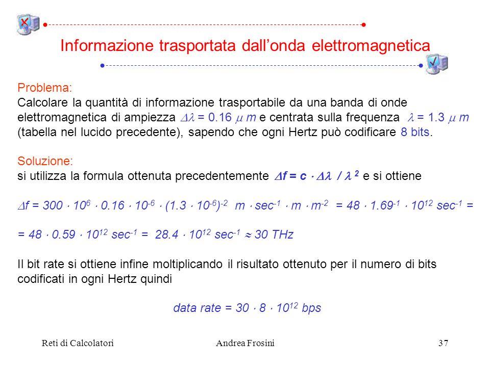 Reti di CalcolatoriAndrea Frosini37 Informazione trasportata dallonda elettromagnetica Problema: Calcolare la quantità di informazione trasportabile da una banda di onde elettromagnetica di ampiezza = 0.16 m e centrata sulla frequenza = 1.3 m (tabella nel lucido precedente), sapendo che ogni Hertz può codificare 8 bits.