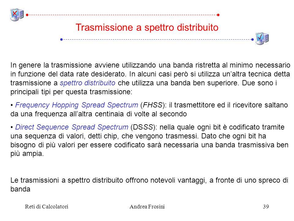 Reti di CalcolatoriAndrea Frosini39 Trasmissione a spettro distribuito In genere la trasmissione avviene utilizzando una banda ristretta al minimo nec