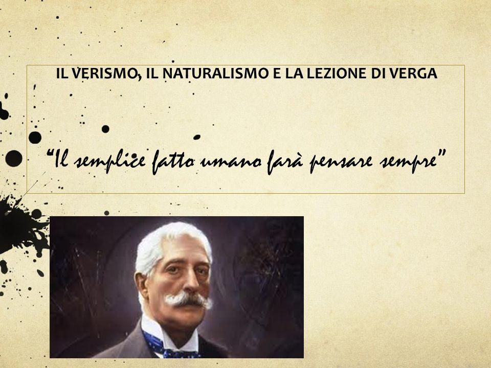 Il semplice fatto umano farà pensare sempre IL VERISMO, IL NATURALISMO E LA LEZIONE DI VERGA