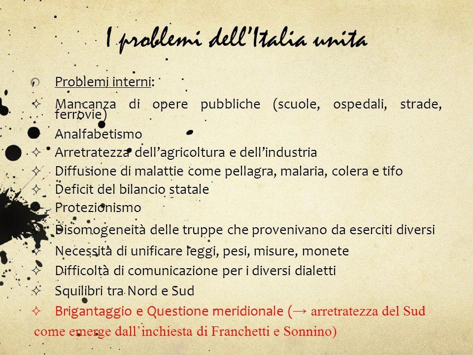 I problemi dellItalia unita Problemi interni: Mancanza di opere pubbliche (scuole, ospedali, strade, ferrovie) Analfabetismo Arretratezza dellagricolt