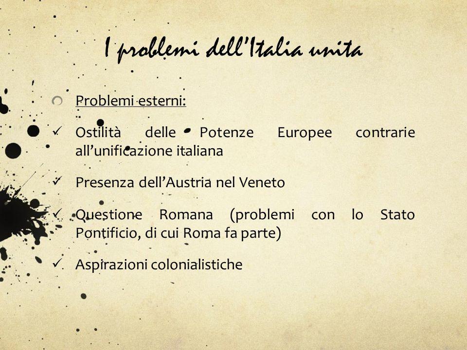 I problemi dellItalia unita Problemi esterni: Ostilità delle Potenze Europee contrarie allunificazione italiana Presenza dellAustria nel Veneto Questi