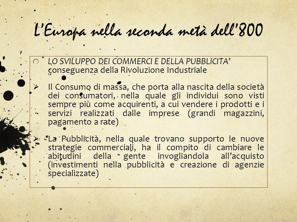 LEuropa nella seconda metà dell800 LO SVILUPPO DEI COMMERCI E DELLA PUBBLICITA conseguenza della Rivoluzione Industriale Il Consumo di massa, che port