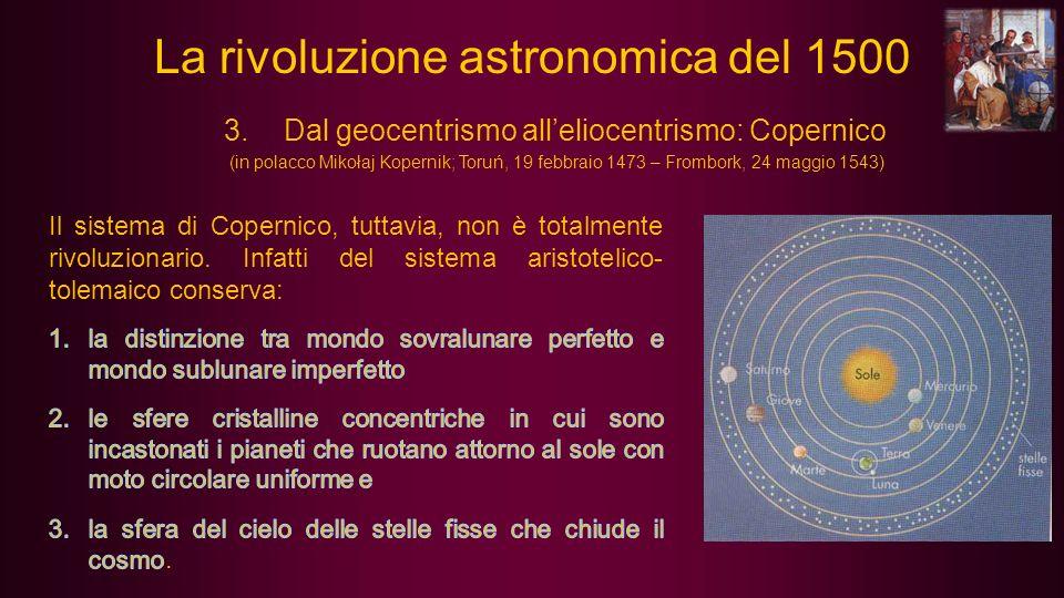 La rivoluzione astronomica del 1500 3.Dal geocentrismo alleliocentrismo: Copernico (in polacco Mikołaj Kopernik; Toruń, 19 febbraio 1473 – Frombork, 2