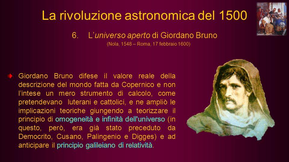 6.Luniverso aperto di Giordano Bruno (Nola, 1548 – Roma, 17 febbraio 1600) La rivoluzione astronomica del 1500