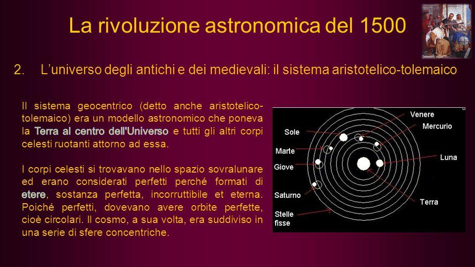 2.Luniverso degli antichi e dei medievali: il sistema aristotelico-tolemaico La rivoluzione astronomica del 1500